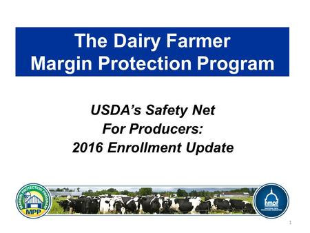 The Dairy Farmer Margin Protection Program USDA's Safety Net For Producers: 2016 Enrollment Update 1.