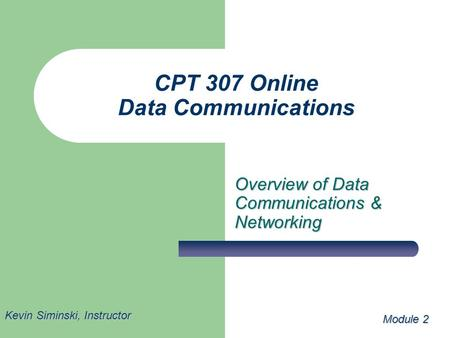 CPT 307 Online Data Communications Overview of Data Communications & Networking Module 2 Kevin Siminski, Instructor.