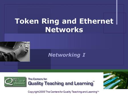 Copyright 2005 The Centers for Quality Teaching and Learning ™ Token Ring and Ethernet Networks Networking I.