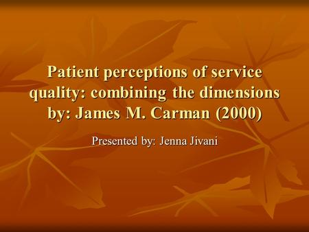 Patient perceptions of service quality: combining the dimensions by: James M. Carman (2000) Presented by: Jenna Jivani.