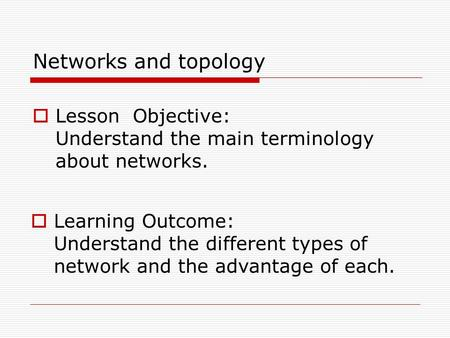 Networks and topology  Lesson Objective: Understand the main terminology about networks.  Learning Outcome: Understand the different types of network.