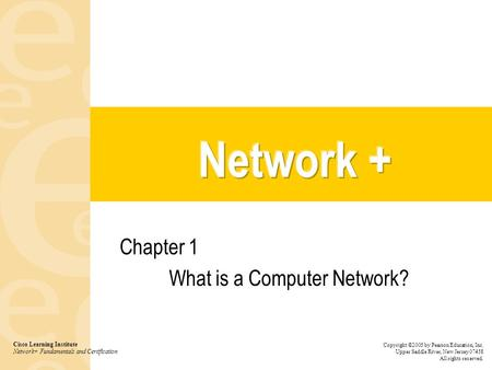 Chapter 1 What is a Computer Network? Cisco Learning Institute Network+ Fundamentals and Certification Copyright ©2005 by Pearson Education, Inc. Upper.