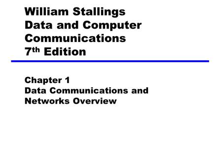 William Stallings Data and Computer Communications 7 th Edition Chapter 1 Data Communications and Networks Overview.