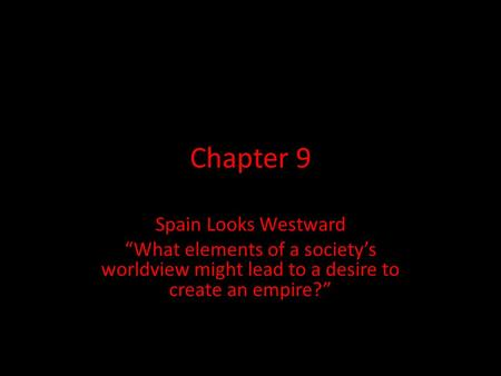"Chapter 9 Spain Looks Westward ""What elements of a society's worldview might lead to a desire to create an empire?"""
