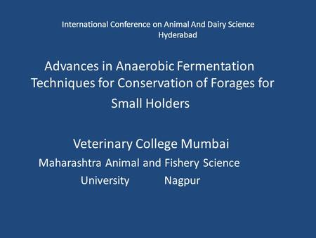 International Conference on Animal And Dairy Science Hyderabad Advances in Anaerobic Fermentation Techniques for Conservation of Forages for Small Holders.