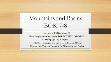 Mountains and Basins BOK 7-8 Open your BOK to pages 7-8 Write the page numbers in the TOP OUTSIDE CORNERS. Date page 7 by the spiral. Title the top margin.