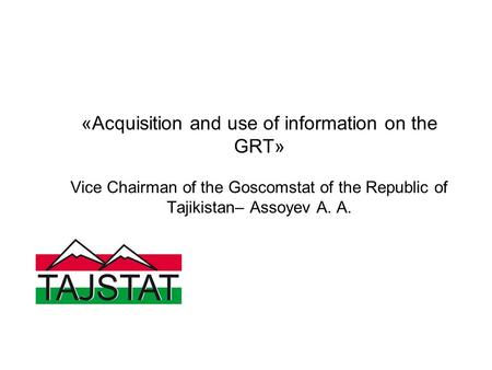 «Acquisition and use of information on the GRT» Vice Chairman of the Goscomstat of the Republic of Tajikistan– Assoyev A. A.