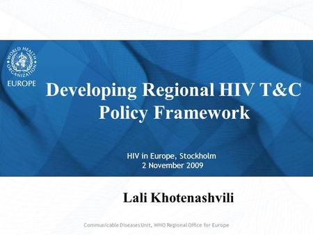 HIV in Europe, Stockholm 2 November 2009 Developing Regional HIV T&C Policy Framework Lali Khotenashvili Communicable Diseases Unit, WHO Regional Office.