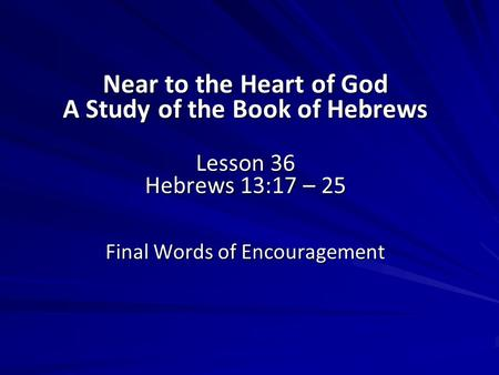 Near to the Heart of God A Study of the Book of Hebrews Lesson 36 Hebrews 13:17 – 25 Final Words of Encouragement.