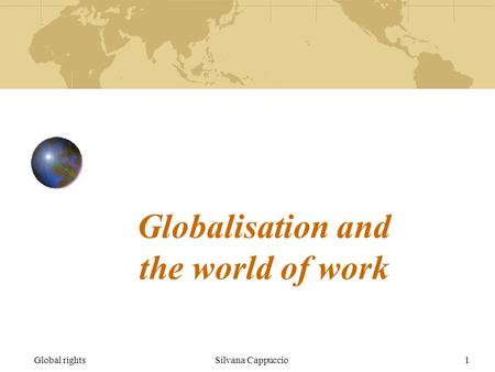 Global rightsSilvana Cappuccio1 Globalisation and the world of work.
