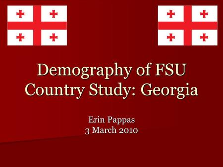 Demography of FSU Country Study: Georgia Erin Pappas 3 March 2010.