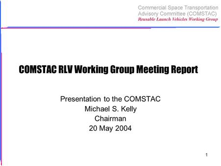 1 COMSTAC RLV Working Group Meeting Report Presentation to the COMSTAC Michael S. Kelly Chairman 20 May 2004.