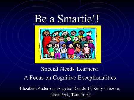 Be a Smartie!! Special Needs Learners: A Focus on Cognitive Exceptionalities Elizabeth Anderson, Angelee Deardorff, Kelly Grissom, Janet Peck, Tara Price.