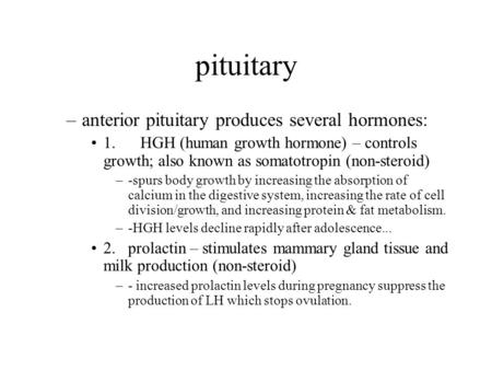 Pituitary –anterior pituitary produces several hormones: 1. HGH (human growth hormone) – controls growth; also known as somatotropin (non-steroid) –-spurs.