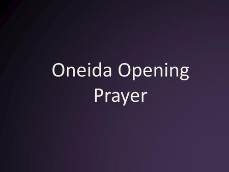 Oneida Opening Prayer. The People were very strong in their beliefs and their ways.