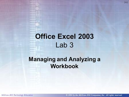 McGraw-Hill Technology Education © 2004 by the McGraw-Hill Companies, Inc. All rights reserved. 3-1 Office Excel 2003 Lab 3 Managing and Analyzing a Workbook.