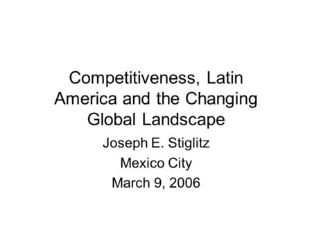 Competitiveness, Latin America and the Changing Global Landscape Joseph E. Stiglitz Mexico City March 9, 2006.