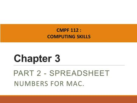 Chapter 3 PART 2 - SPREADSHEET CMPF 112 : COMPUTING SKILLS NUMBERS FOR MAC.