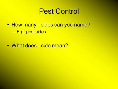 Pest Control How many –cides can you name? –E.g. pesticides What does –cide mean?