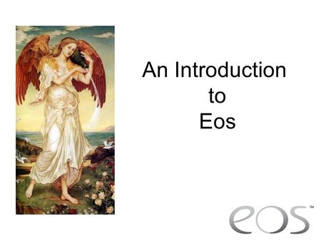 An Introduction to Eos. What is EOS? Why have we developed Eos? To provide fully integrated control To provide simple, yet powerful control.