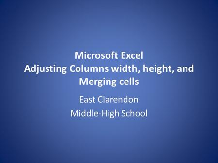 Microsoft Excel Adjusting Columns width, height, and Merging cells East Clarendon Middle-High School.