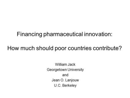 Financing pharmaceutical innovation: How much should poor countries contribute? William Jack Georgetown University and Jean O. Lanjouw U.C. Berkeley.