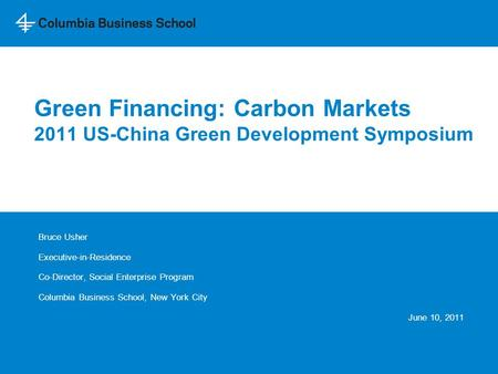 Green Financing: Carbon Markets 2011 US-China Green Development Symposium Bruce Usher Executive-in-Residence Co-Director, Social Enterprise Program Columbia.