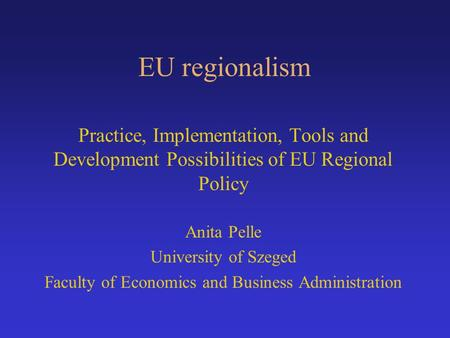 EU regionalism Practice, Implementation, Tools and Development Possibilities of EU Regional Policy Anita Pelle University of Szeged Faculty of Economics.