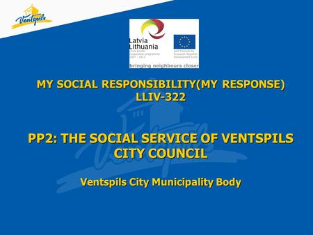 MY SOCIAL RESPONSIBILITY(MY RESPONSE) LLIV-322 PP2: THE SOCIAL SERVICE OF VENTSPILS CITY COUNCIL Ventspils City Municipality Body.