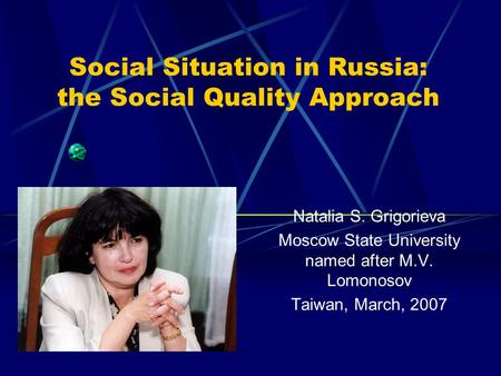 Social Situation in Russia: the Social Quality Approach Natalia S. Grigorieva Moscow State University named after M.V. Lomonosov Taiwan, March, 2007.