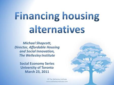 © The Wellesley Institute www.wellesleyinstitute.com Michael Shapcott, Director, Affordable Housing and Social Innovation, The Wellesley Institute Social.