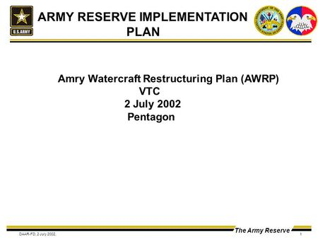 The Army Reserve DAAR-FD, 2 July 2002,1 ARMY RESERVE IMPLEMENTATION PLAN Amry Watercraft Restructuring Plan (AWRP) VTC 2 July 2002 Pentagon.