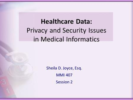 Healthcare Data: Privacy and Security Issues in Medical Informatics Sheila D. Joyce, Esq. MMI 407 Session 2.