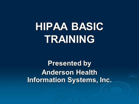 HIPAA BASIC TRAINING Presented by Anderson Health Information Systems, Inc.