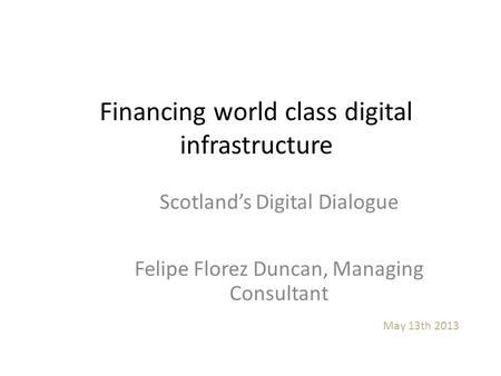Financing world class digital infrastructure May 13th 2013 Scotland's Digital Dialogue Felipe Florez Duncan, Managing Consultant.