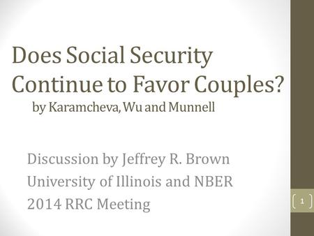 Does Social Security Continue to Favor Couples? by Karamcheva, Wu and Munnell Discussion by Jeffrey R. Brown University of Illinois and NBER 2014 RRC Meeting.