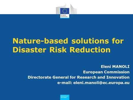 Research and Innovation Research and Innovation Nature-based solutions for Disaster Risk Reduction Eleni MANOLI European Commission Directorate General.