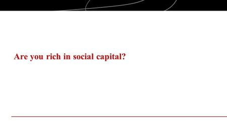 Are you rich in social capital?. Objectives Examine social capital in the context of entrepreneurial behaviors Explore the impact of social capital on.