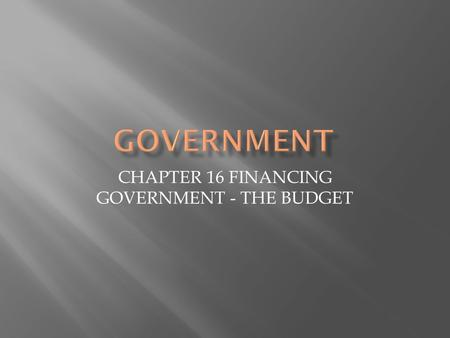 CHAPTER 16 FINANCING GOVERNMENT - THE BUDGET.  Taxes  Progressive Taxes – get bigger the more money you make  Income Tax  Regressive Taxes – the same.