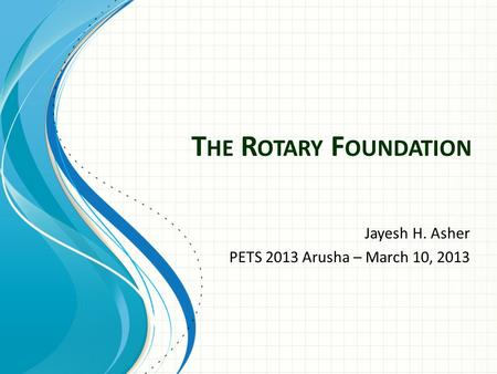 T HE R OTARY F OUNDATION Jayesh H. Asher PETS 2013 Arusha – March 10, 2013.