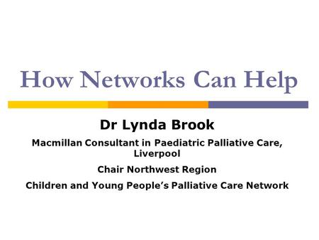How Networks Can Help Dr Lynda Brook Macmillan Consultant in Paediatric Palliative Care, Liverpool Chair Northwest Region Children and Young People's Palliative.