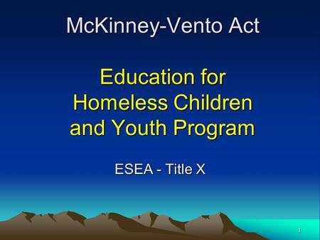 McKinney-Vento Act Education for Homeless Children and Youth Program ESEA - Title X 1.