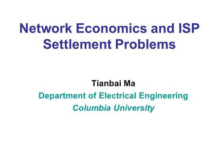 Network Economics and ISP Settlement Problems Tianbai Ma Department of Electrical Engineering Columbia University.