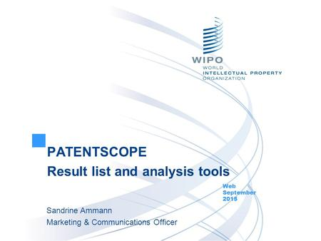 PATENTSCOPE Result list and analysis tools Web September 2015 Sandrine Ammann Marketing & Communications Officer.