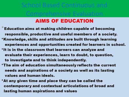 School Based Continuous and Comprehensive Evaluation AIMS OF EDUCATION * Education aims at making children capable of becoming responsible, productive.