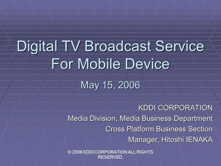 Digital TV Broadcast Service For Mobile Device May 15, 2006 KDDI CORPORATION Media Division, Media Business Department Cross Platform Business Section.