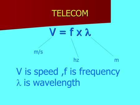 TELECOM V = f x m/s hzm V is speed,f is frequency  is wavelength.