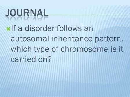  If a disorder follows an autosomal inheritance pattern, which type of chromosome is it carried on?