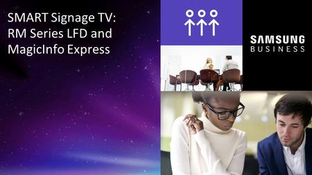 1 © 2015 Samsung Electronics America - Confidential SMART Signage TV: RM Series LFD and MagicInfo Express.