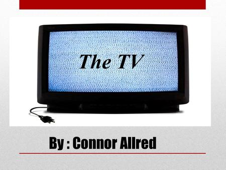 By : Connor Allred The TV. Table of Contents Who invented the TV? Vladimir K. Zworykin. Made the iconoscope and kinescope. Wasn't the FIRST one to make.